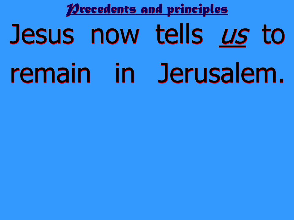 Precedents and principles Jesus now tells us to remain in Jerusalem. We will be baptized with the Holy Spirit not many days from now.