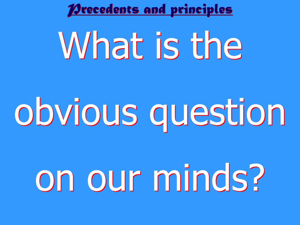 Precedents and principles What is the obvious question on our minds?