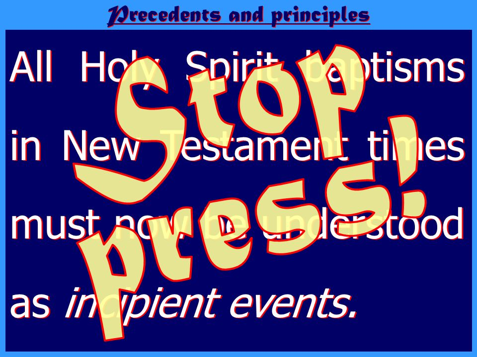 All Holy Spirit baptisms in New Testament times must now be understood as incipient events. Precedents and principles