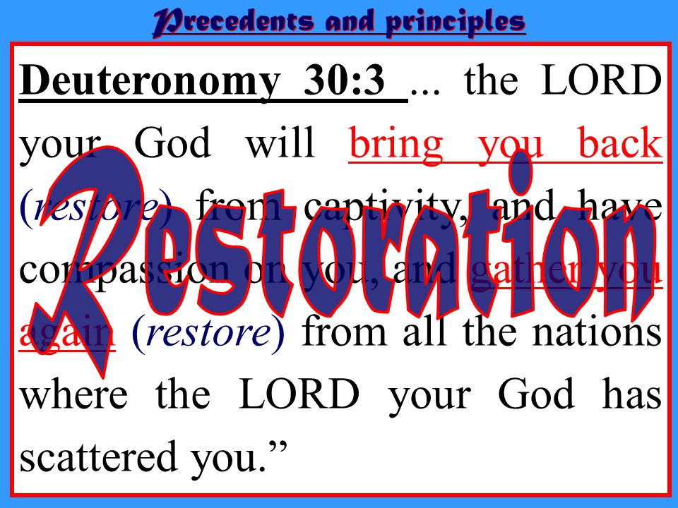 Precedents and principles Deuteronomy 30:3... the LORD your God will bring you back (restore) from captivity, and have compassion on you, and gather y