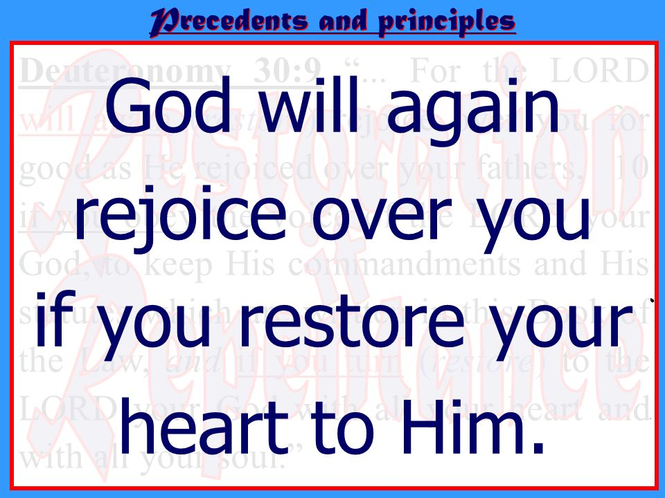 Precedents and principles Deuteronomy 30:9... For the LORD will again (restore) rejoice over you for good as He rejoiced over your fathers, 10 if you