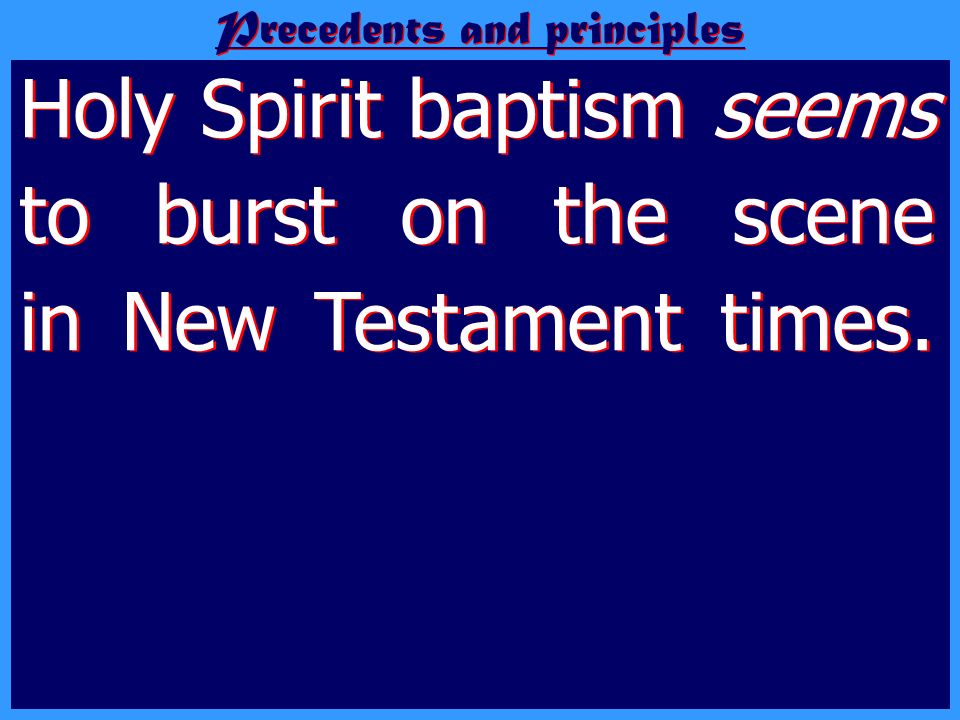 Precedents and principles Holy Spirit baptism seems to burst on the scene in New Testament times. It stands at the forefront of New Testament teach- i