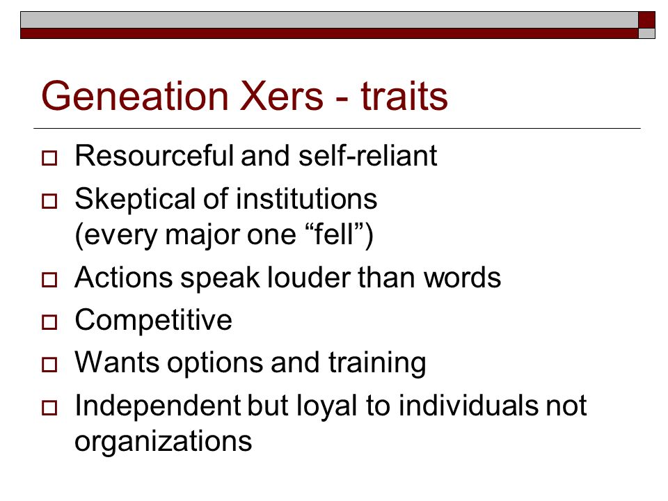 Geneation Xers - traits Resourceful and self-reliant Skeptical of institutions (every major one fell) Actions speak louder than words Competitive Want