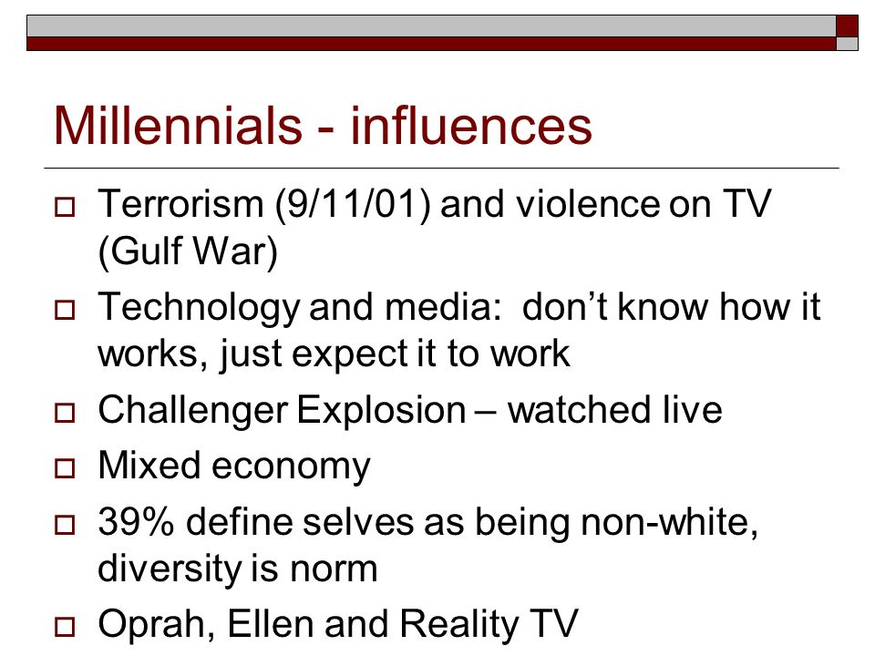 Millennials - influences Terrorism (9/11/01) and violence on TV (Gulf War) Technology and media: dont know how it works, just expect it to work Challe