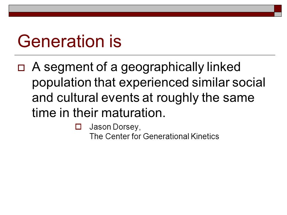 Generation is A segment of a geographically linked population that experienced similar social and cultural events at roughly the same time in their ma