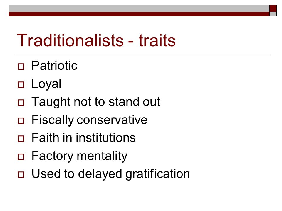 Traditionalists - traits Patriotic Loyal Taught not to stand out Fiscally conservative Faith in institutions Factory mentality Used to delayed gratifi