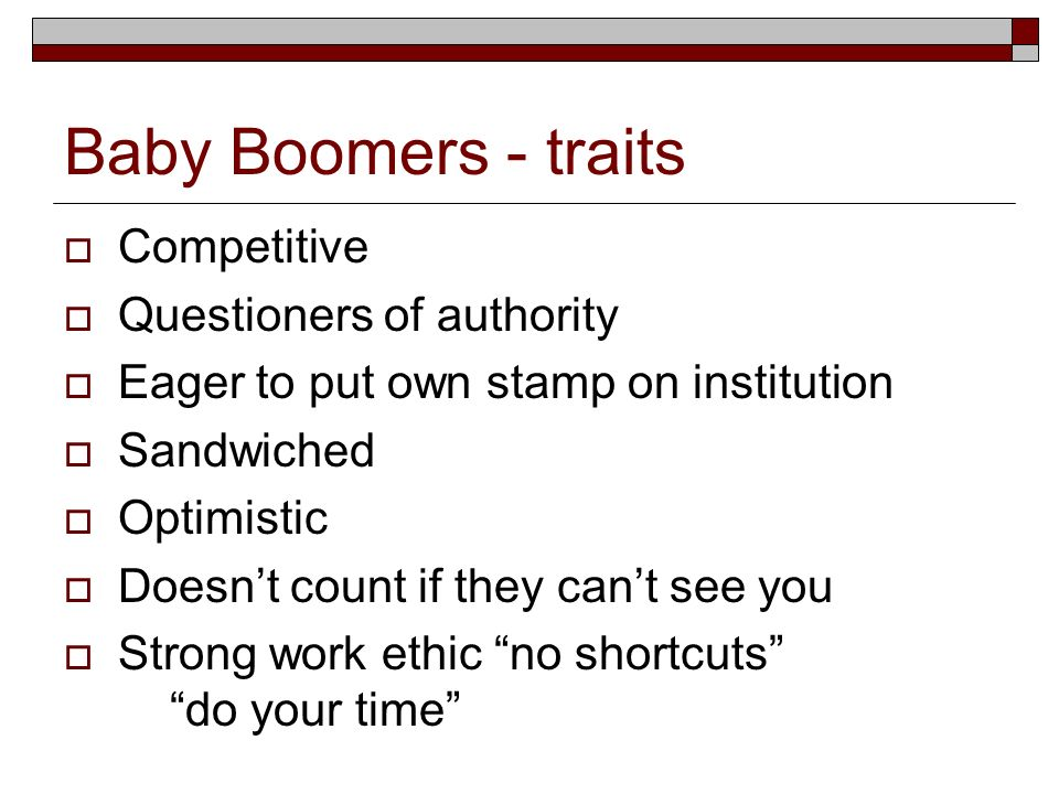 Baby Boomers - traits Competitive Questioners of authority Eager to put own stamp on institution Sandwiched Optimistic Doesnt count if they cant see y