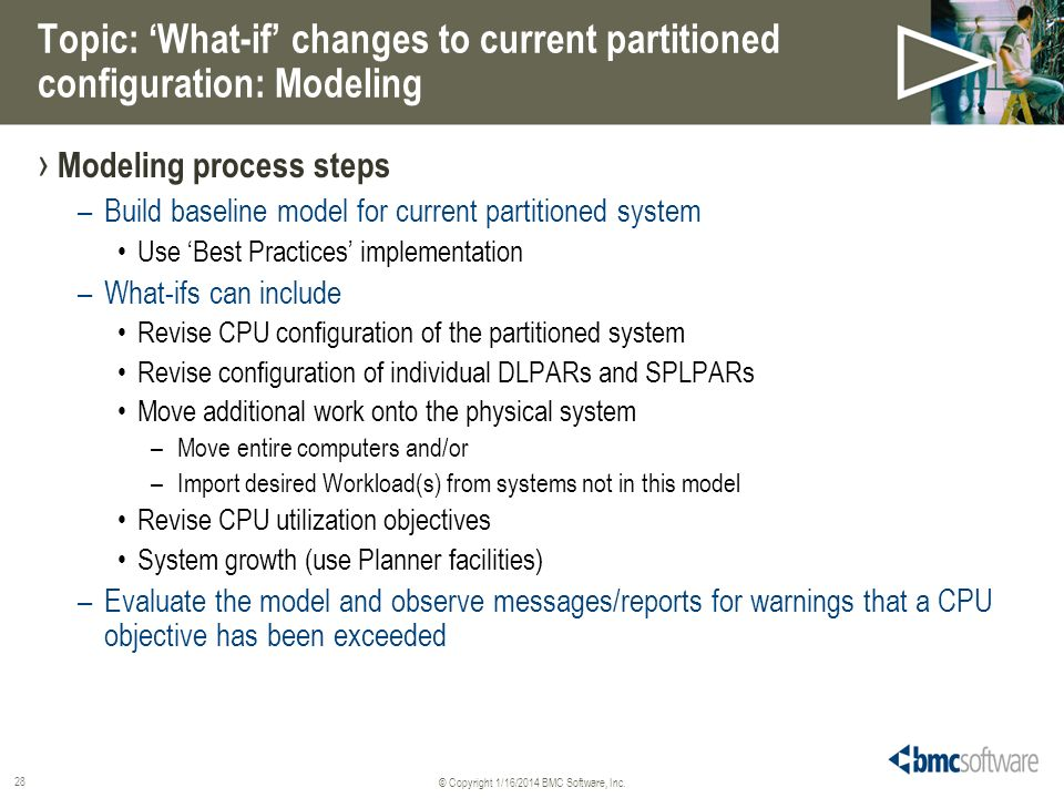 © Copyright 1/16/2014 BMC Software, Inc. 28 Topic: What-if changes to current partitioned configuration: Modeling Modeling process steps –Build baseli