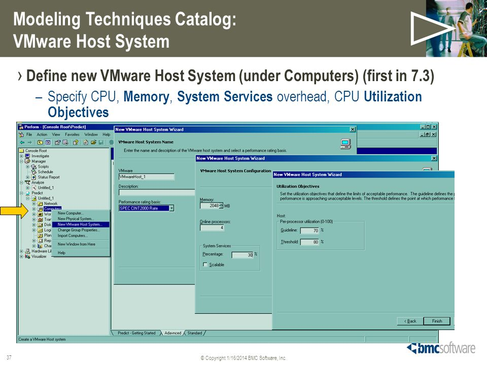© Copyright 1/16/2014 BMC Software, Inc. 37 Define new VMware Host System (under Computers) (first in 7.3) –Specify CPU, Memory, System Services overh