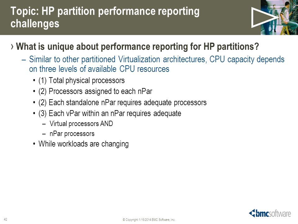 © Copyright 1/16/2014 BMC Software, Inc. 42 Topic: HP partition performance reporting challenges What is unique about performance reporting for HP par