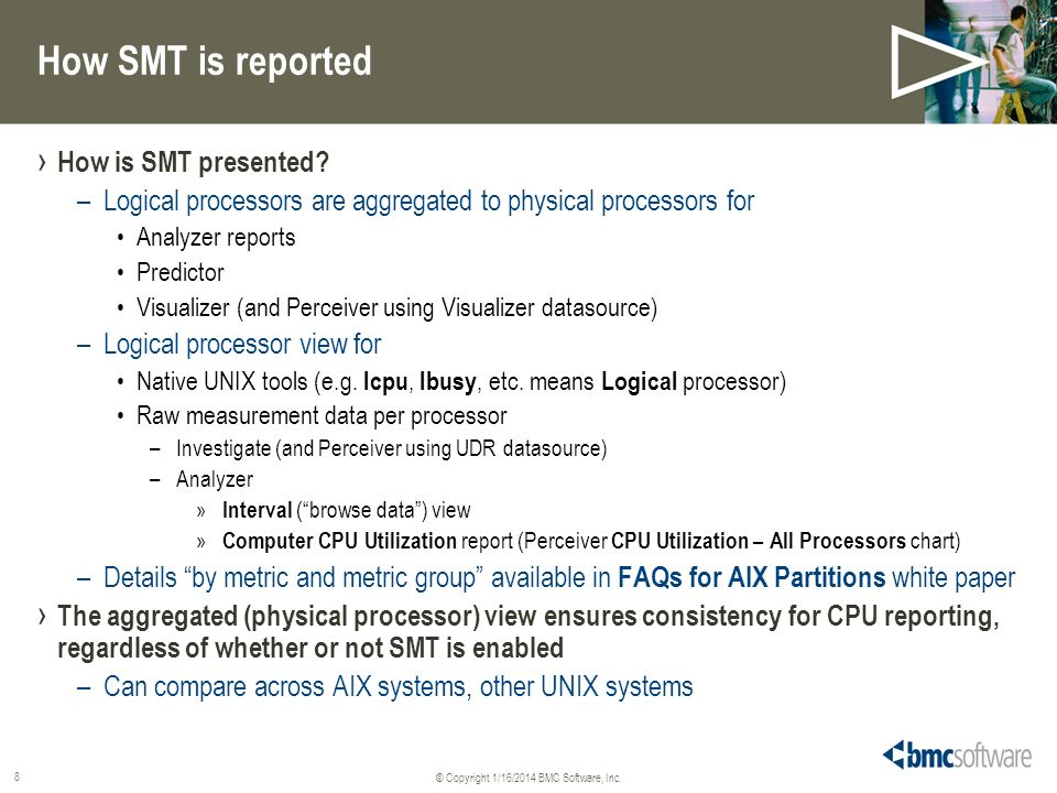 © Copyright 1/16/2014 BMC Software, Inc. 8 How SMT is reported How is SMT presented? –Logical processors are aggregated to physical processors for Ana