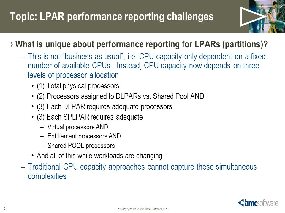 © Copyright 1/16/2014 BMC Software, Inc. 9 Topic: LPAR performance reporting challenges What is unique about performance reporting for LPARs (partitio