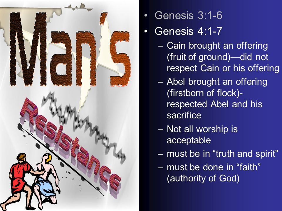 Genesis 3:1-6 Genesis 4:1-7 –Cain brought an offering (fruit of ground)did not respect Cain or his offering –Abel brought an offering (firstborn of flock)- respected Abel and his sacrifice –Not all worship is acceptable –must be in truth and spirit –must be done in faith (authority of God)