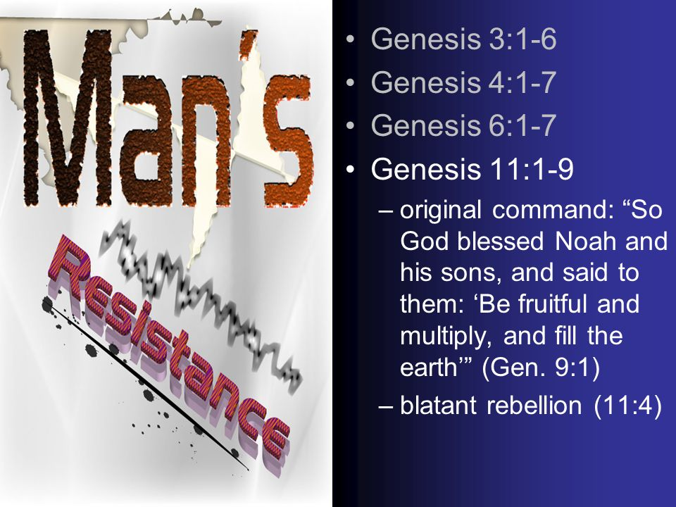 Genesis 3:1-6 Genesis 4:1-7 Genesis 6:1-7 Genesis 11:1-9 –original command: So God blessed Noah and his sons, and said to them: Be fruitful and multiply, and fill the earth (Gen.