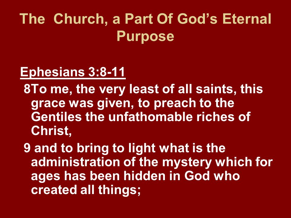 Ephesians 3:8-11 8To me, the very least of all saints, this grace was given, to preach to the Gentiles the unfathomable riches of Christ, 9 and to bri