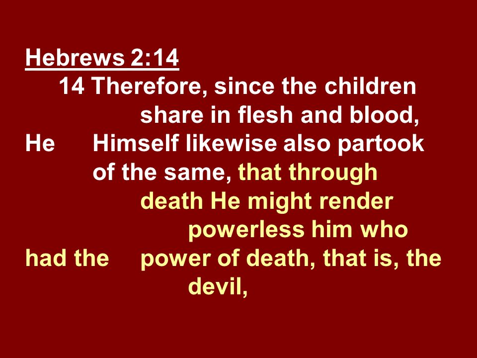 Hebrews 2:14 14 Therefore, since the children share in flesh and blood, He Himself likewise also partook of the same, that through death He might rend
