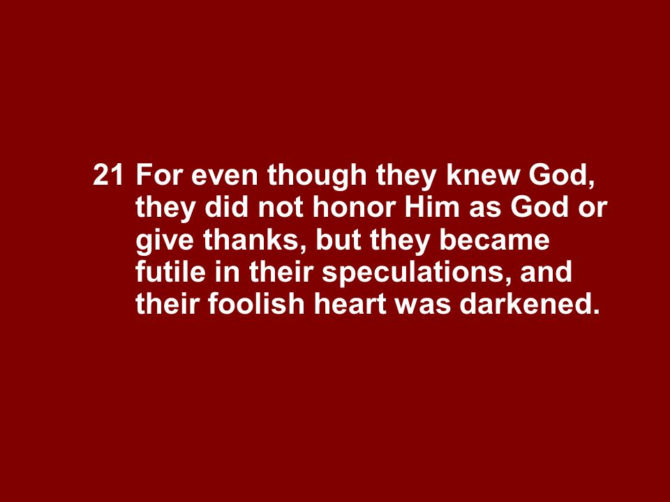 21 For even though they knew God, they did not honor Him as God or give thanks, but they became futile in their speculations, and their foolish heart
