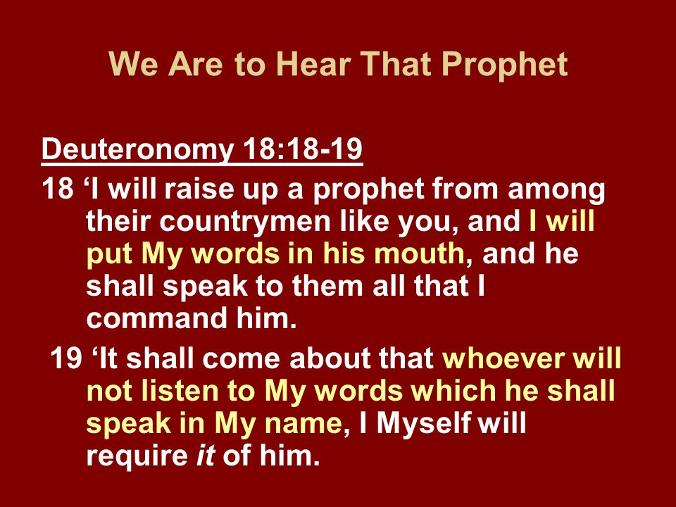 We Are to Hear That Prophet Deuteronomy 18:18-19 18 I will raise up a prophet from among their countrymen like you, and I will put My words in his mou