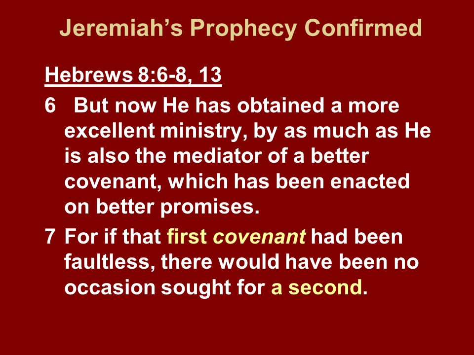 Jeremiahs Prophecy Confirmed Hebrews 8:6-8, 13 6 But now He has obtained a more excellent ministry, by as much as He is also the mediator of a better