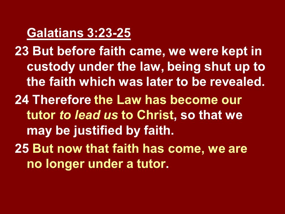 Galatians 3:23-25 23 But before faith came, we were kept in custody under the law, being shut up to the faith which was later to be revealed. 24 There