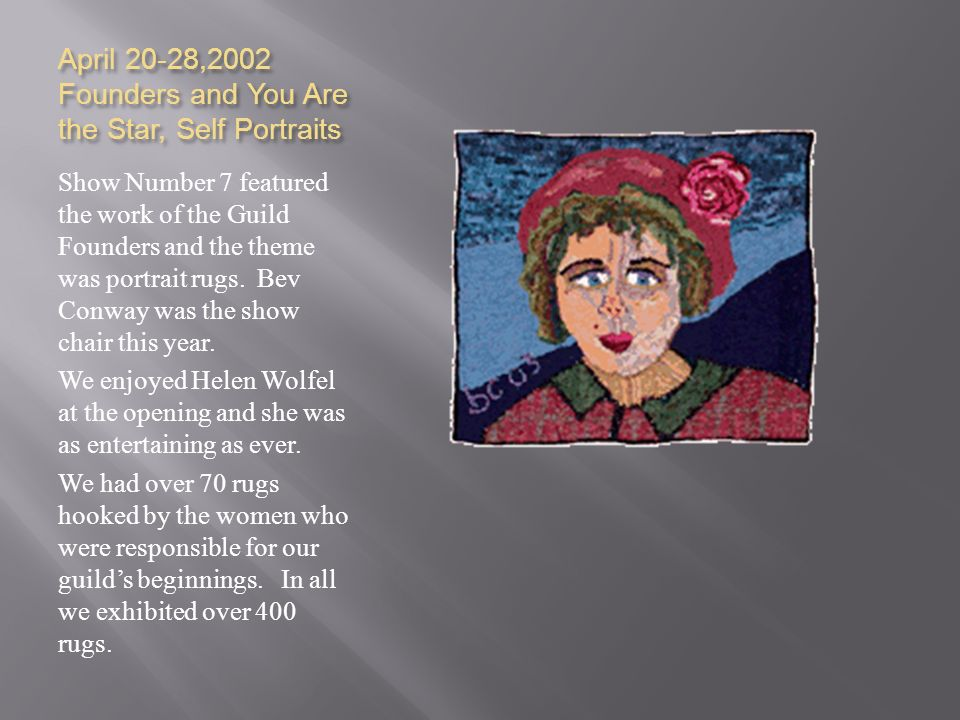 April 20-28,2002 Founders and You Are the Star, Self Portraits Show Number 7 featured the work of the Guild Founders and the theme was portrait rugs.