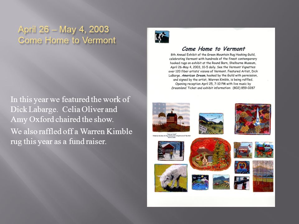 April 26 – May 4, 2003 Come Home to Vermont In this year we featured the work of Dick Labarge. Celia Oliver and Amy Oxford chaired the show. We also r