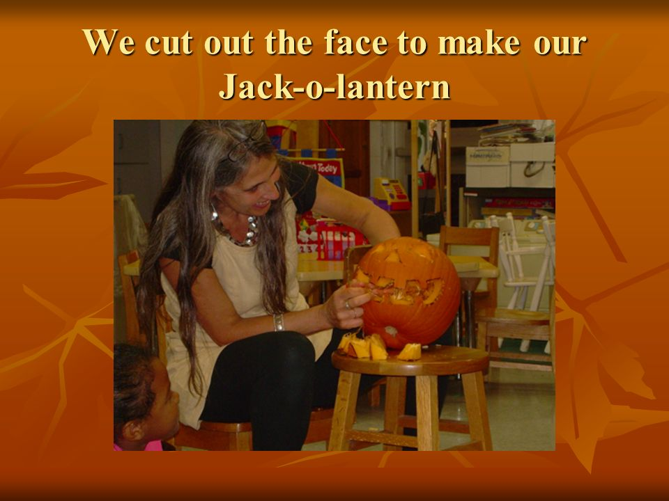 We cut out the face to make our Jack-o-lantern