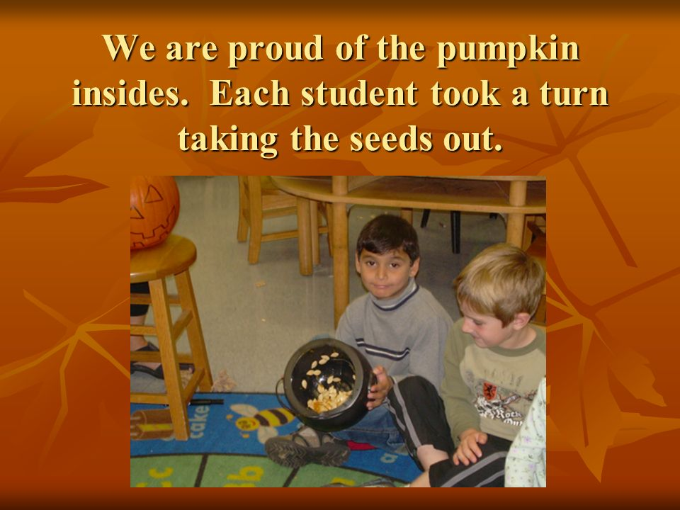 We are proud of the pumpkin insides. Each student took a turn taking the seeds out.