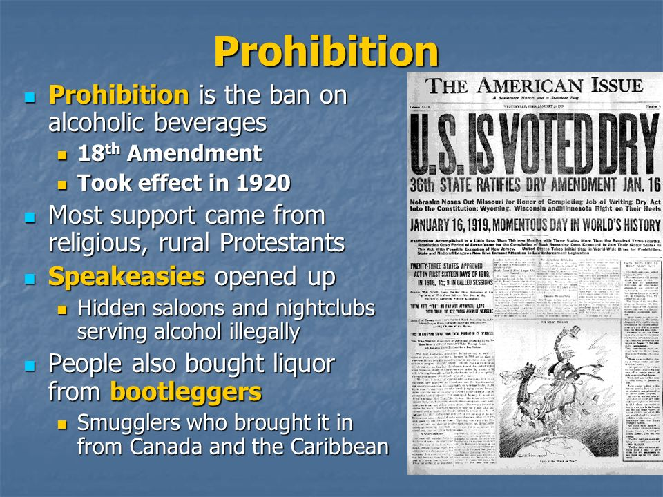 Prohibition Prohibition is the ban on alcoholic beverages Prohibition is the ban on alcoholic beverages 18 th Amendment 18 th Amendment Took effect in