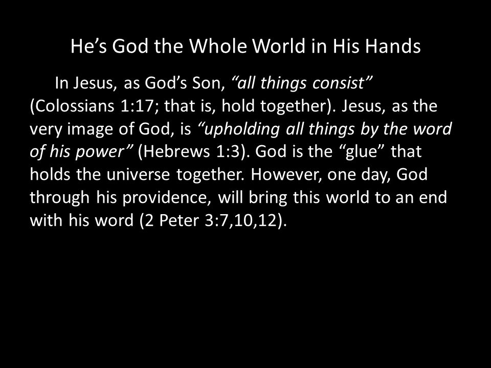 Hes God the Whole World in His Hands In Jesus, as Gods Son, all things consist (Colossians 1:17; that is, hold together).