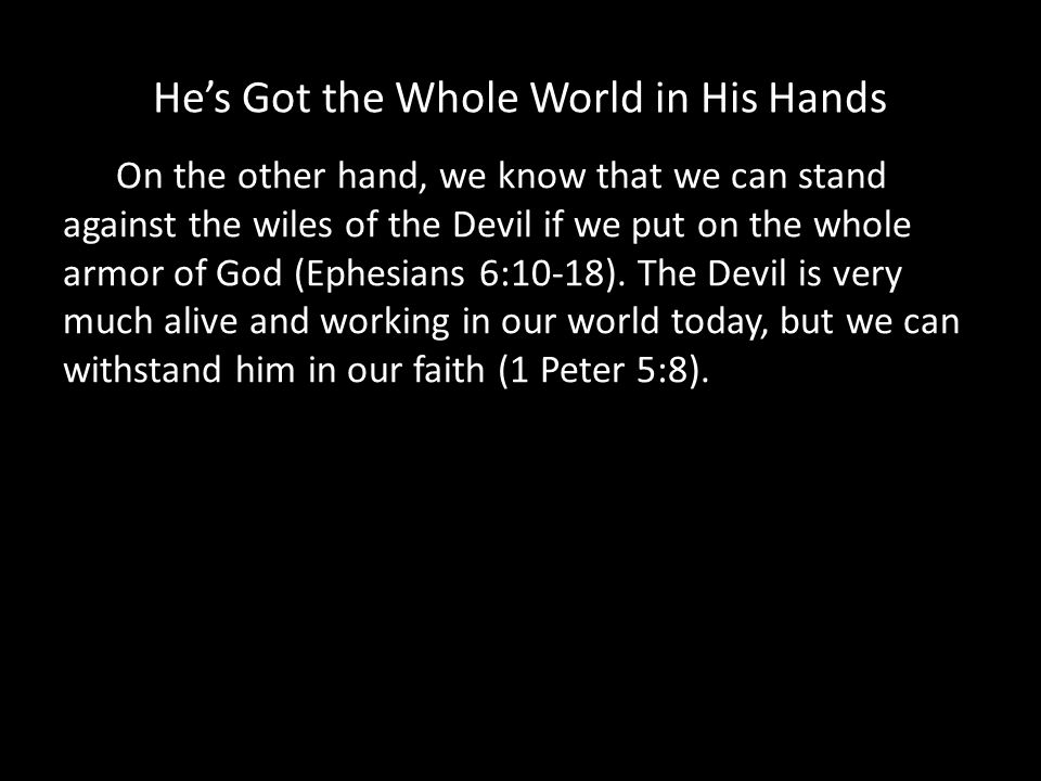 Hes Got the Whole World in His Hands On the other hand, we know that we can stand against the wiles of the Devil if we put on the whole armor of God (Ephesians 6:10-18).