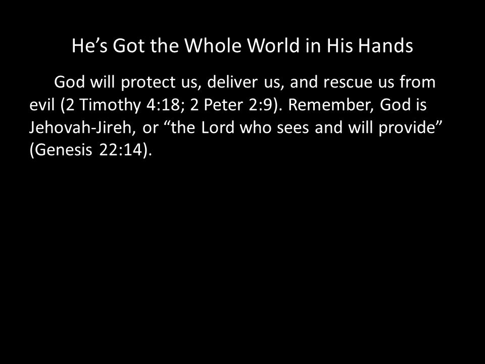 Hes Got the Whole World in His Hands God will protect us, deliver us, and rescue us from evil (2 Timothy 4:18; 2 Peter 2:9).