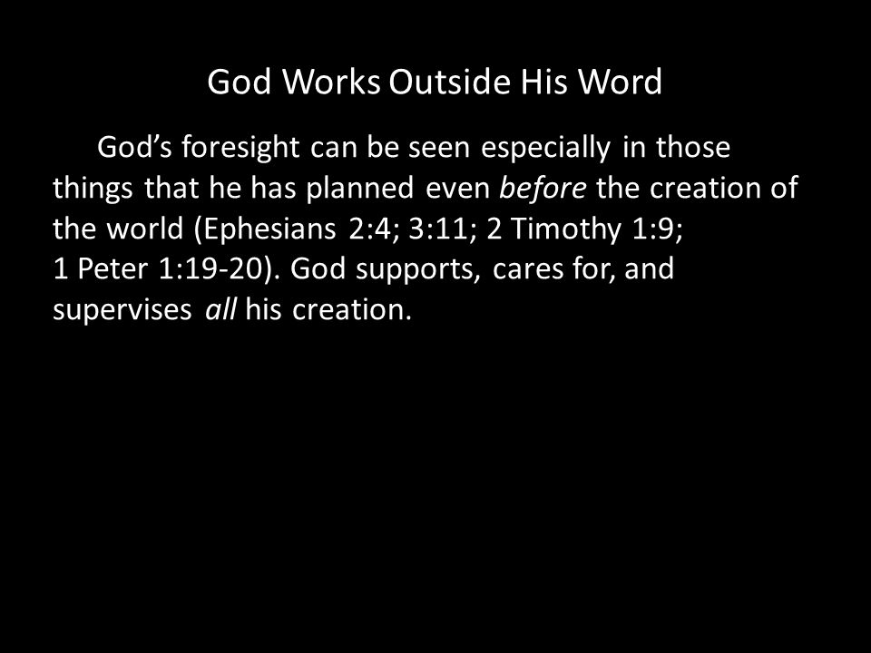 God Works Outside His Word Gods foresight can be seen especially in those things that he has planned even before the creation of the world (Ephesians 2:4; 3:11; 2 Timothy 1:9; 1 Peter 1:19-20).