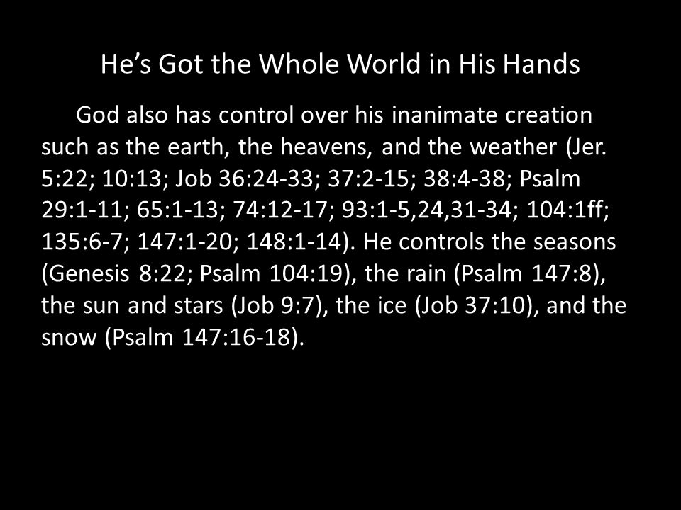 Hes Got the Whole World in His Hands God also has control over his inanimate creation such as the earth, the heavens, and the weather (Jer.
