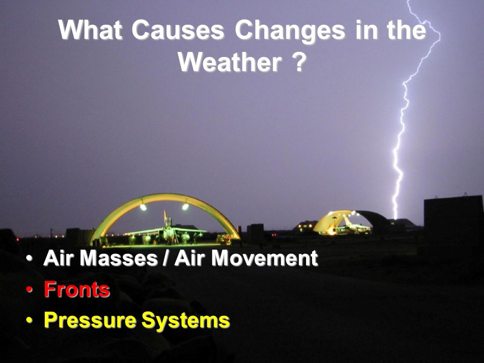 What Causes Changes in the Weather ? Air Masses / Air MovementAir Masses / Air Movement FrontsFronts Pressure SystemsPressure Systems