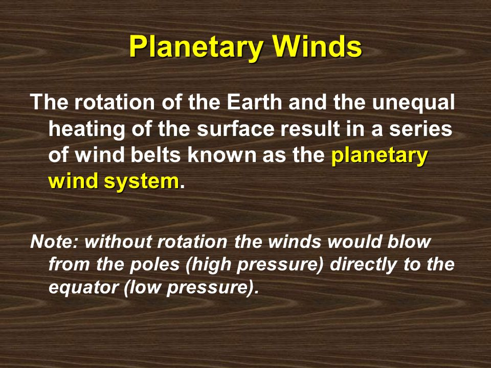 Planetary Winds planetary wind system The rotation of the Earth and the unequal heating of the surface result in a series of wind belts known as the p