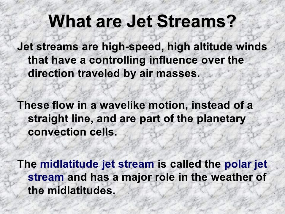 What are Jet Streams? Jet streams a aa are high-speed, high altitude winds that have a controlling influence over the direction traveled by air masses