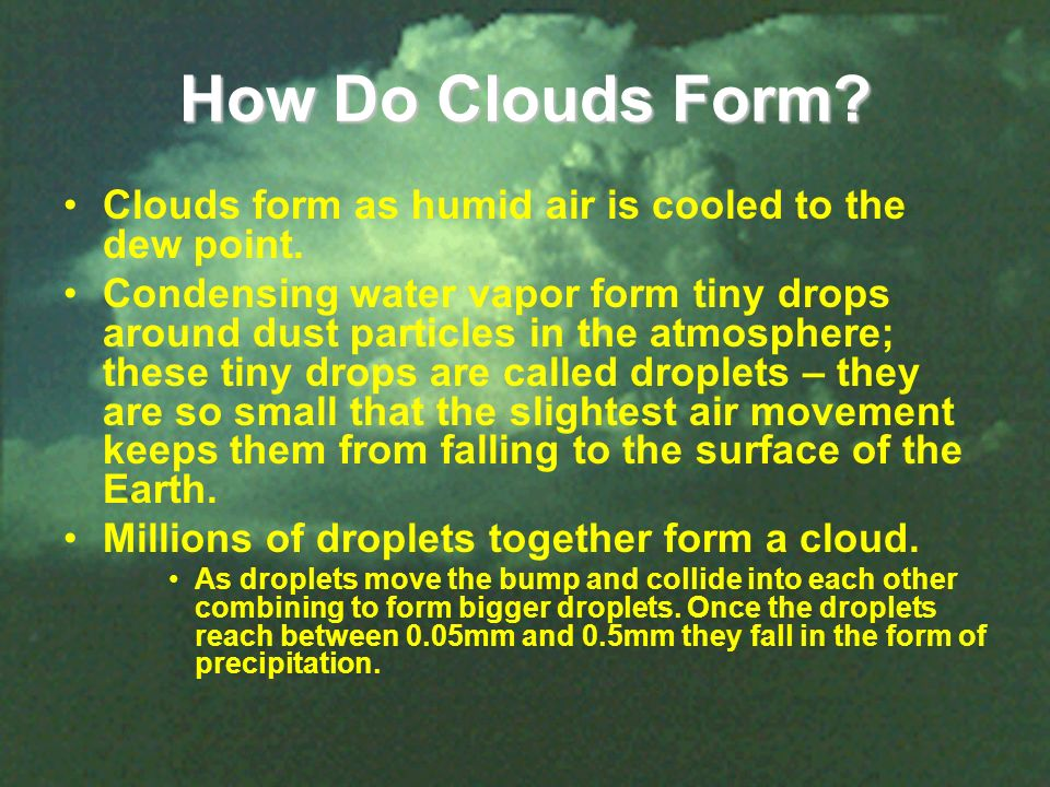 How Do Clouds Form? Clouds form as humid air is cooled to the dew point. Condensing water vapor form tiny drops around dust particles in the atmospher