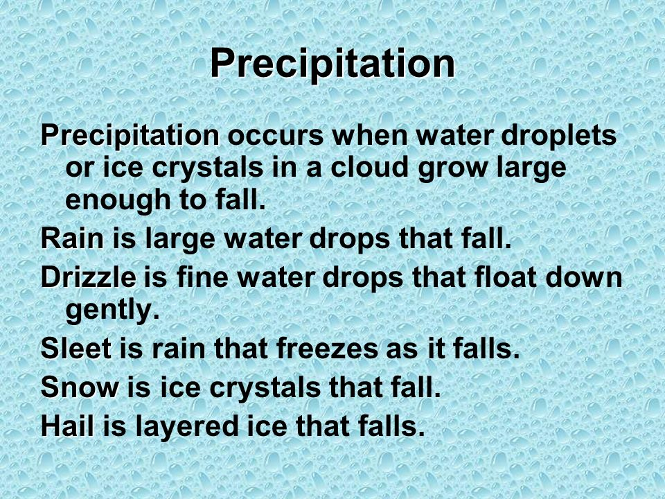 Precipitation Precipitation occurs when water droplets or ice crystals in a cloud grow large enough to fall. Rain is large water drops that fall. Driz