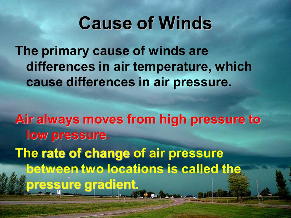 Cause of Winds The primary cause of winds are differences in air temperature, which cause differences in air pressure. Air always moves from high pres