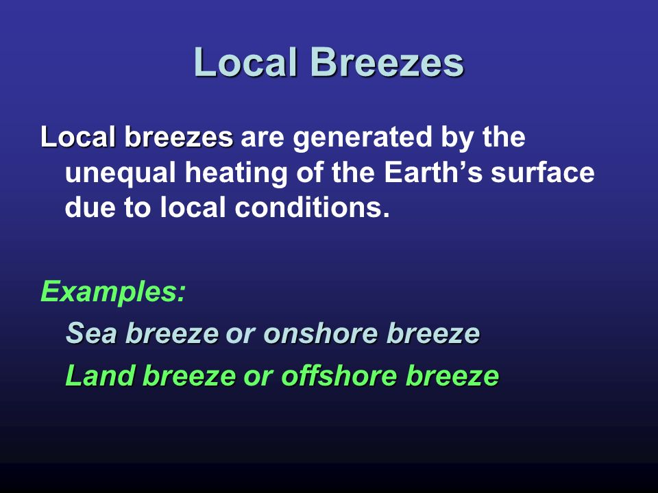 Local Breezes Local breezes Local breezes are generated by the unequal heating of the Earths surface due to local conditions. Examples: Sea breezeonsh