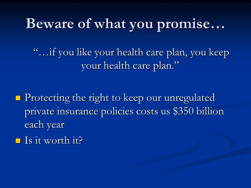 Beware of what you promise… …if you like your health care plan, you keep your health care plan. …if you like your health care plan, you keep your heal