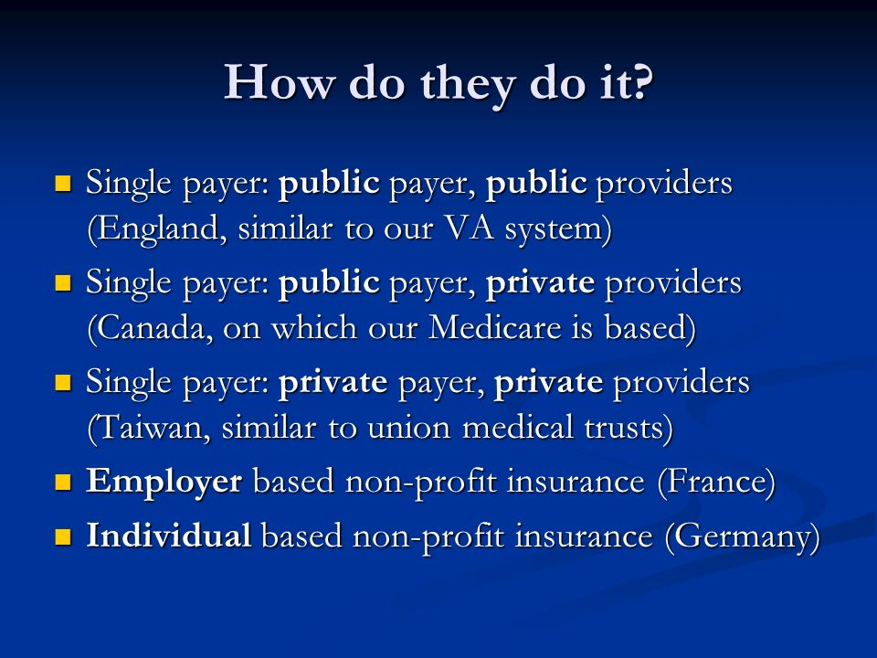 How do they do it? Single payer: public payer, public providers (England, similar to our VA system) Single payer: public payer, public providers (Engl