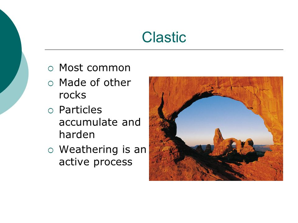 Clastic Most common Made of other rocks Particles accumulate and harden Weathering is an active process