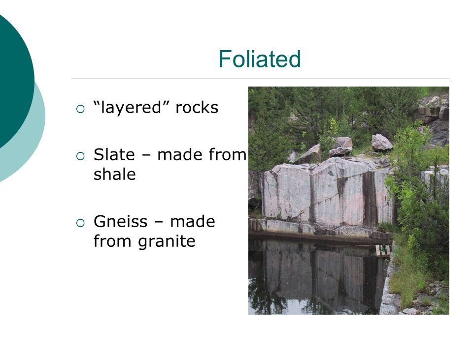 Foliated layered rocks Slate – made from shale Gneiss – made from granite