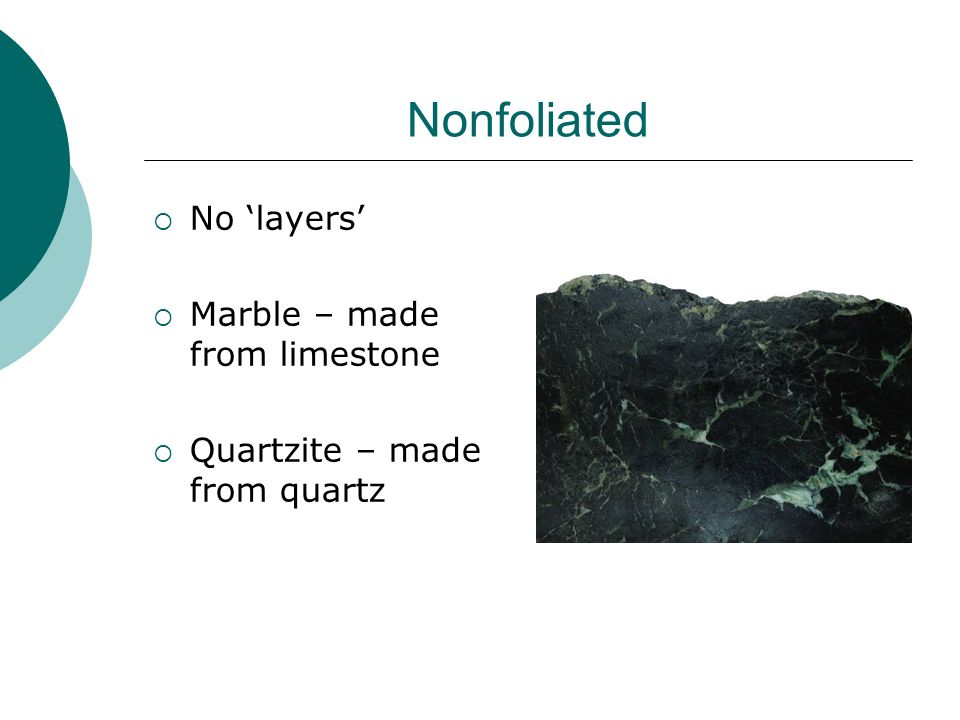 Nonfoliated No layers Marble – made from limestone Quartzite – made from quartz