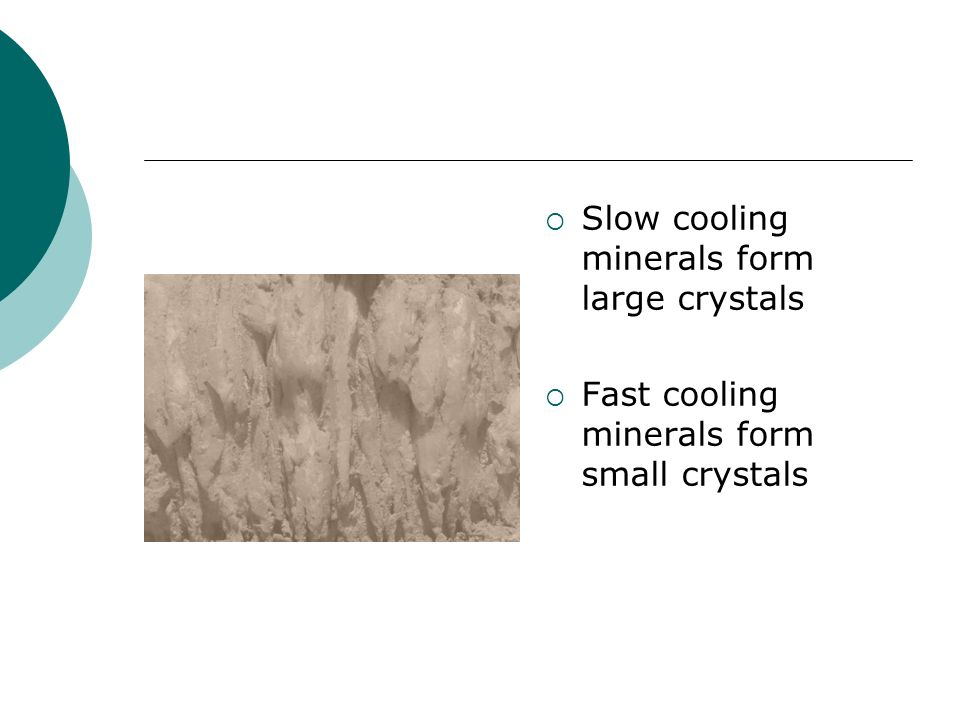 Slow cooling minerals form large crystals Fast cooling minerals form small crystals