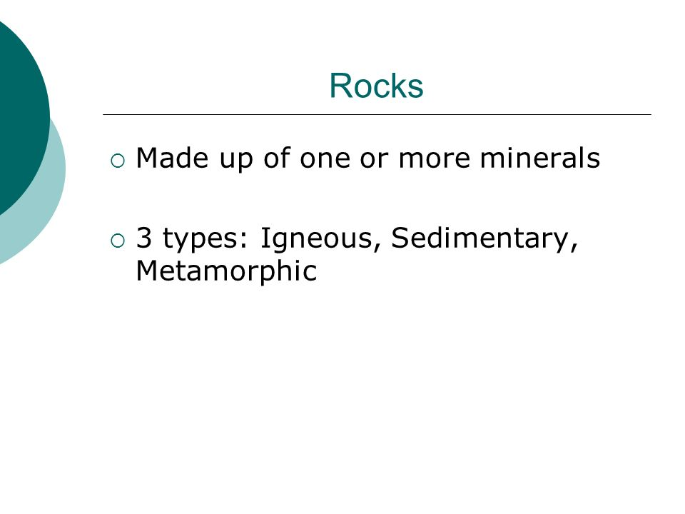 Rocks Made up of one or more minerals 3 types: Igneous, Sedimentary, Metamorphic