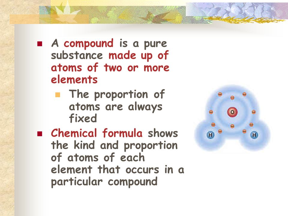 A compound is a pure substance made up of atoms of two or more elements The proportion of atoms are always fixed Chemical formula shows the kind and proportion of atoms of each element that occurs in a particular compound