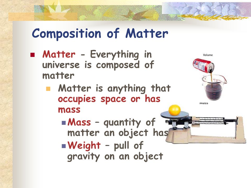 Composition of Matter Matter - Everything in universe is composed of matter Matter is anything that occupies space or has mass Mass – quantity of matt